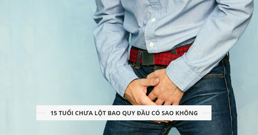 Nam-gioi-thac-mac-15-tuoi-chua-lot-bao-quy-dau-co-sao-khong